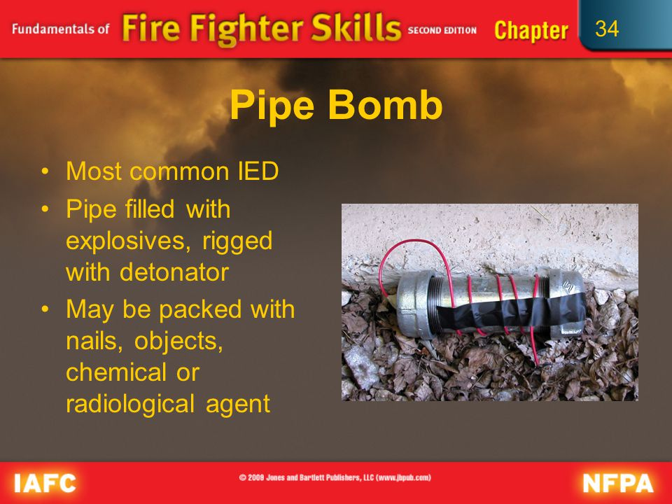 34 Pipe Bomb Most common IED Pipe filled with explosives, rigged with detonator May be packed with nails, objects, chemical or radiological agent