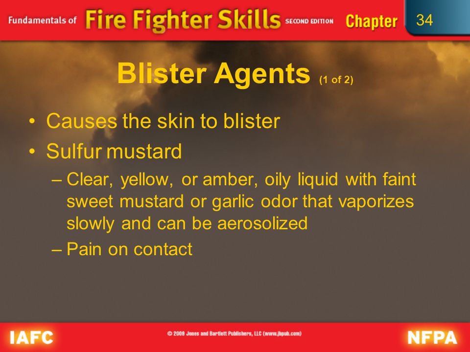 34 Blister Agents (1 of 2) Causes the skin to blister Sulfur mustard –Clear, yellow, or amber, oily liquid with faint sweet mustard or garlic odor that vaporizes slowly and can be aerosolized –Pain on contact