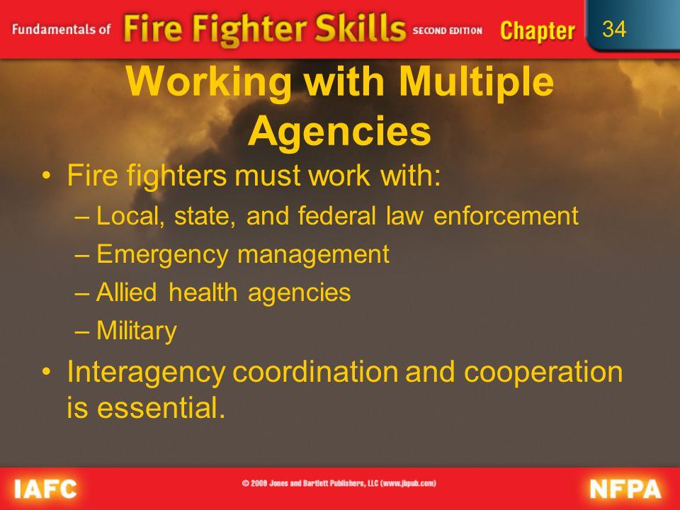 34 Working with Multiple Agencies Fire fighters must work with: –Local, state, and federal law enforcement –Emergency management –Allied health agencies –Military Interagency coordination and cooperation is essential.