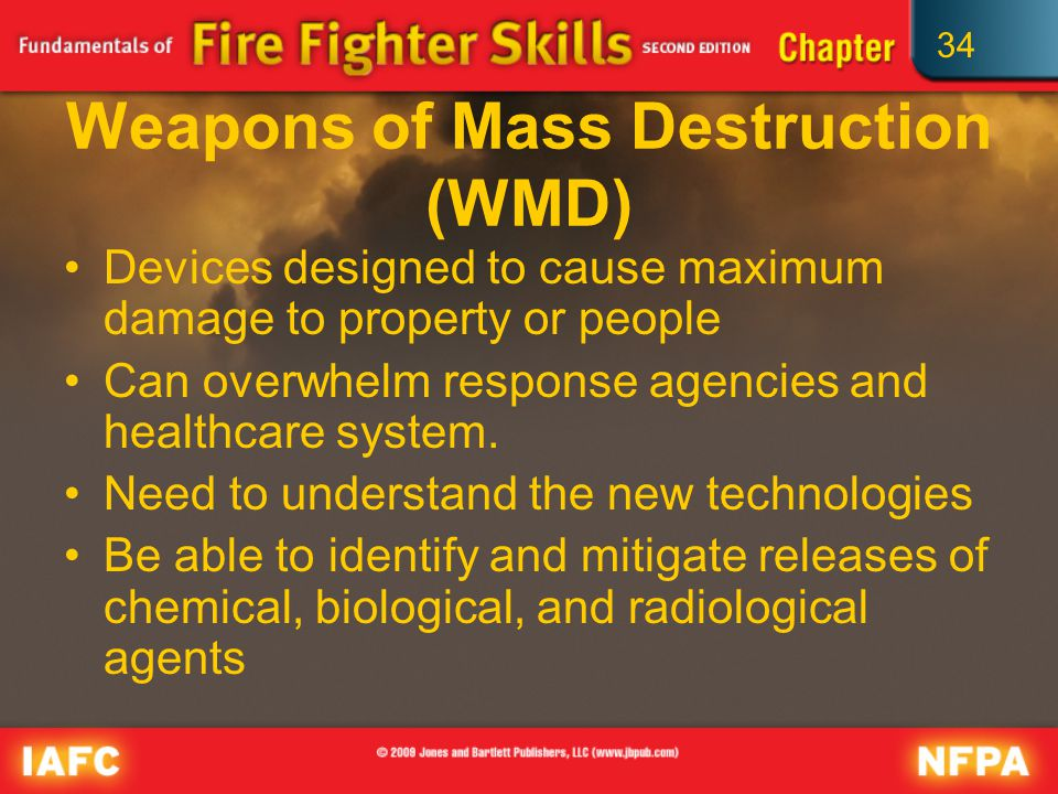 34 Weapons of Mass Destruction (WMD) Devices designed to cause maximum damage to property or people Can overwhelm response agencies and healthcare system.
