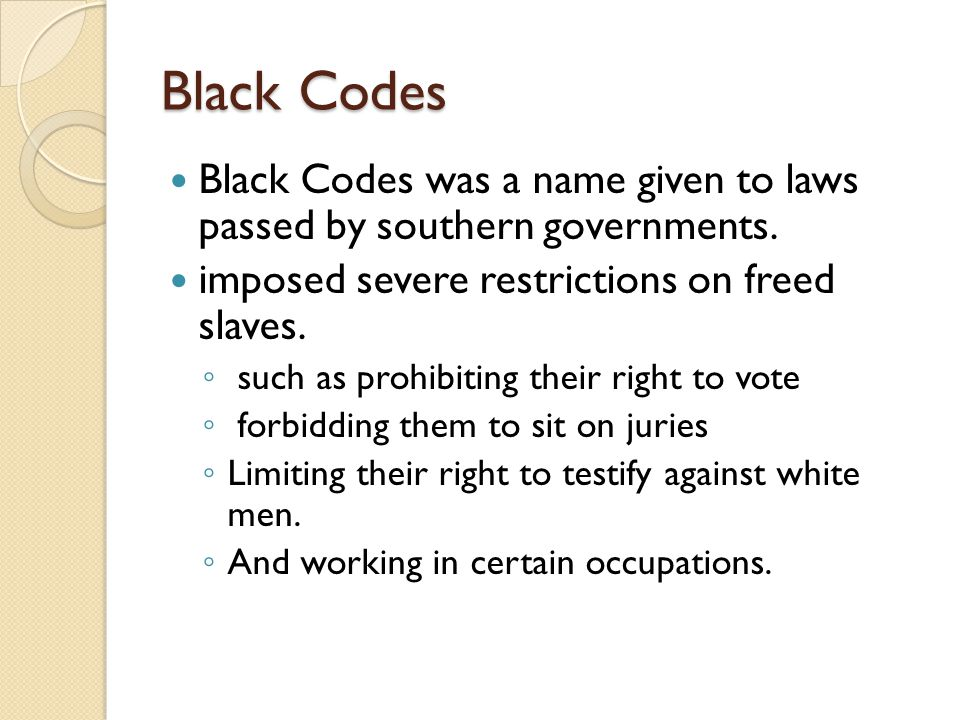 Black Codes Black Codes was a name given to laws passed by southern governments.