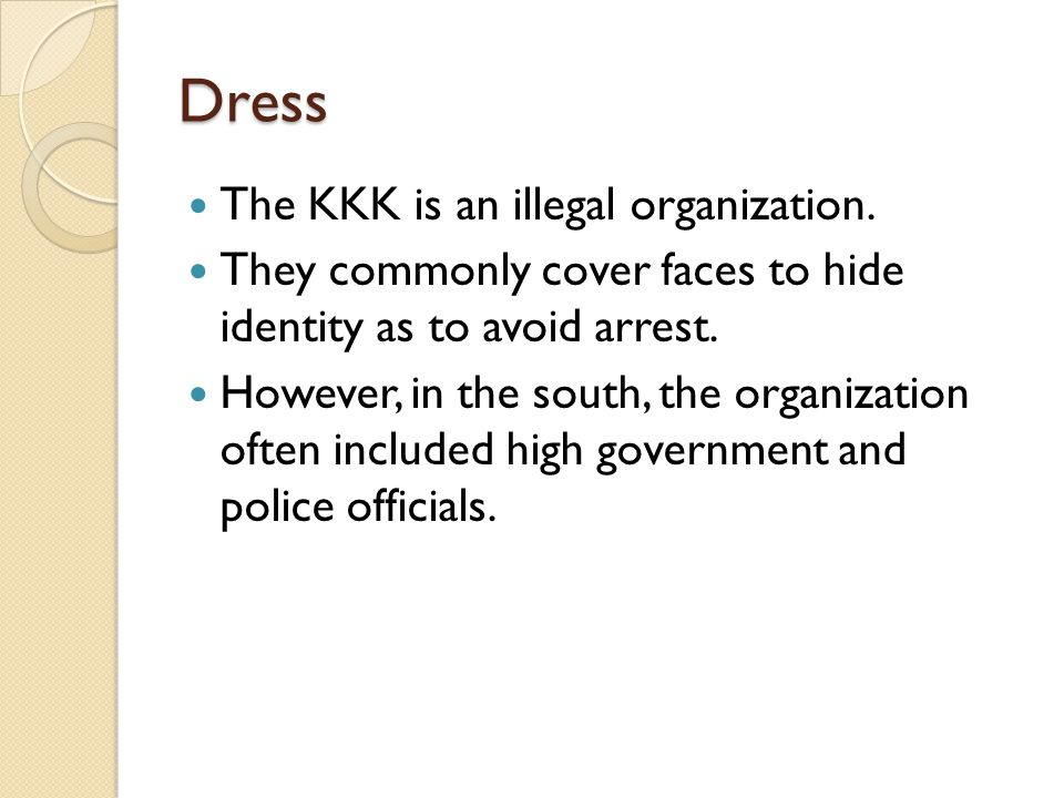 Dress The KKK is an illegal organization. They commonly cover faces to hide identity as to avoid arrest. However, in the south, the organization often