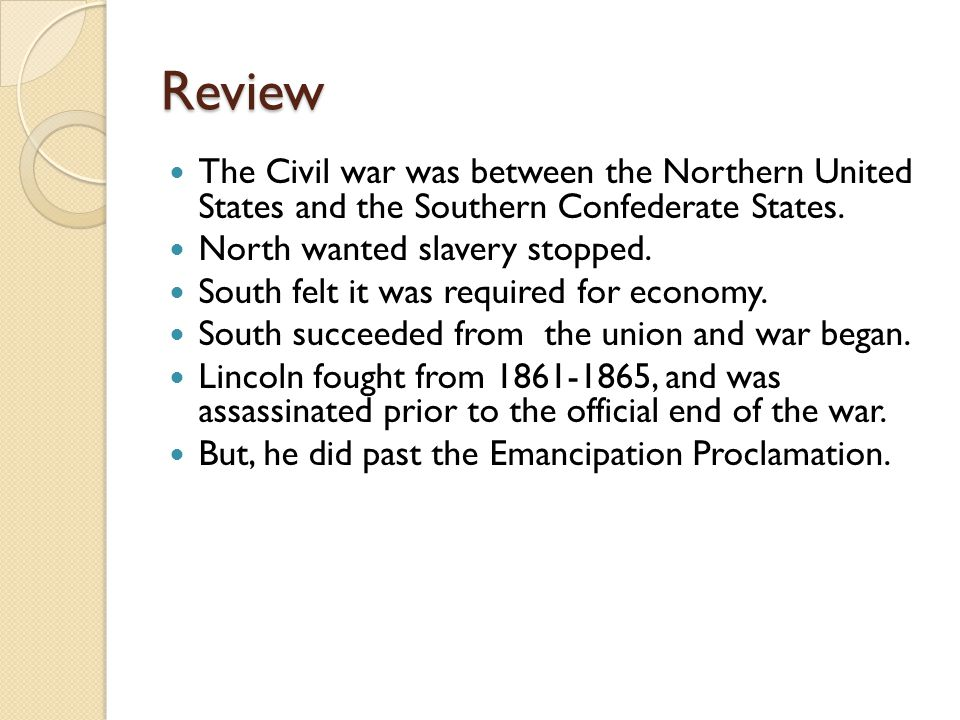 Review The Civil war was between the Northern United States and the Southern Confederate States.
