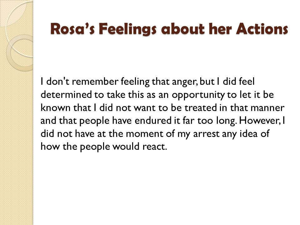 Rosa's Feelings about her Actions I don t remember feeling that anger, but I did feel determined to take this as an opportunity to let it be known that I did not want to be treated in that manner and that people have endured it far too long.