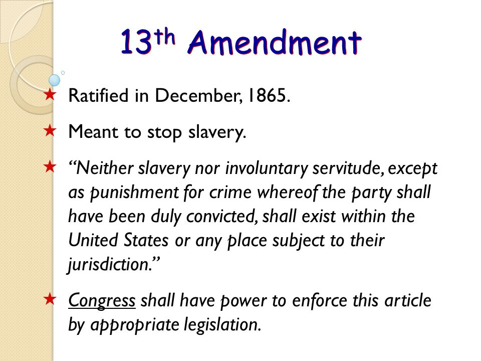 13 th Amendment  Ratified in December, 1865. Meant to stop slavery.