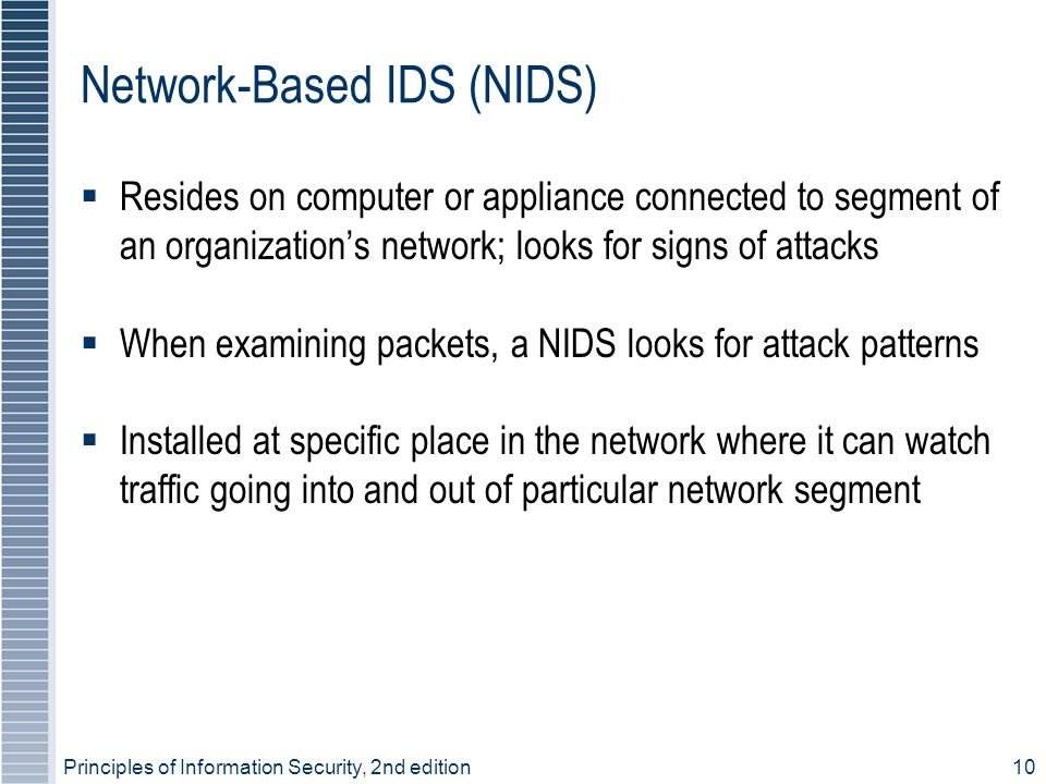10 Network-Based IDS (NIDS)  Resides on computer or appliance connected to segment of an organization's network; looks for signs of attacks  When ex