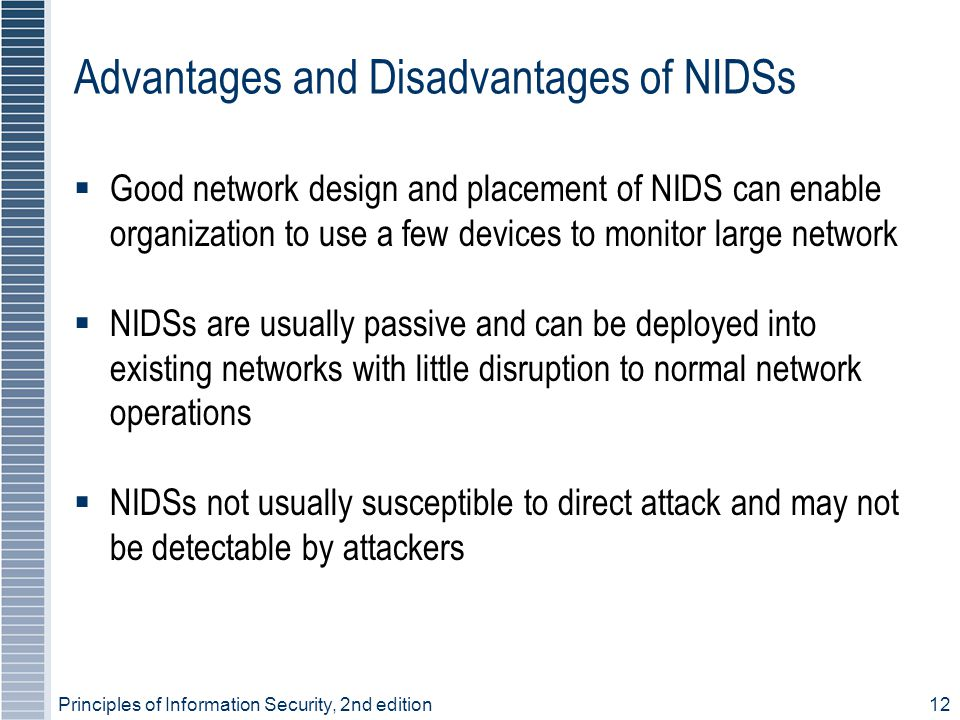 Principles of Information Security, 2nd edition12 Advantages and Disadvantages of NIDSs  Good network design and placement of NIDS can enable organization to use a few devices to monitor large network  NIDSs are usually passive and can be deployed into existing networks with little disruption to normal network operations  NIDSs not usually susceptible to direct attack and may not be detectable by attackers
