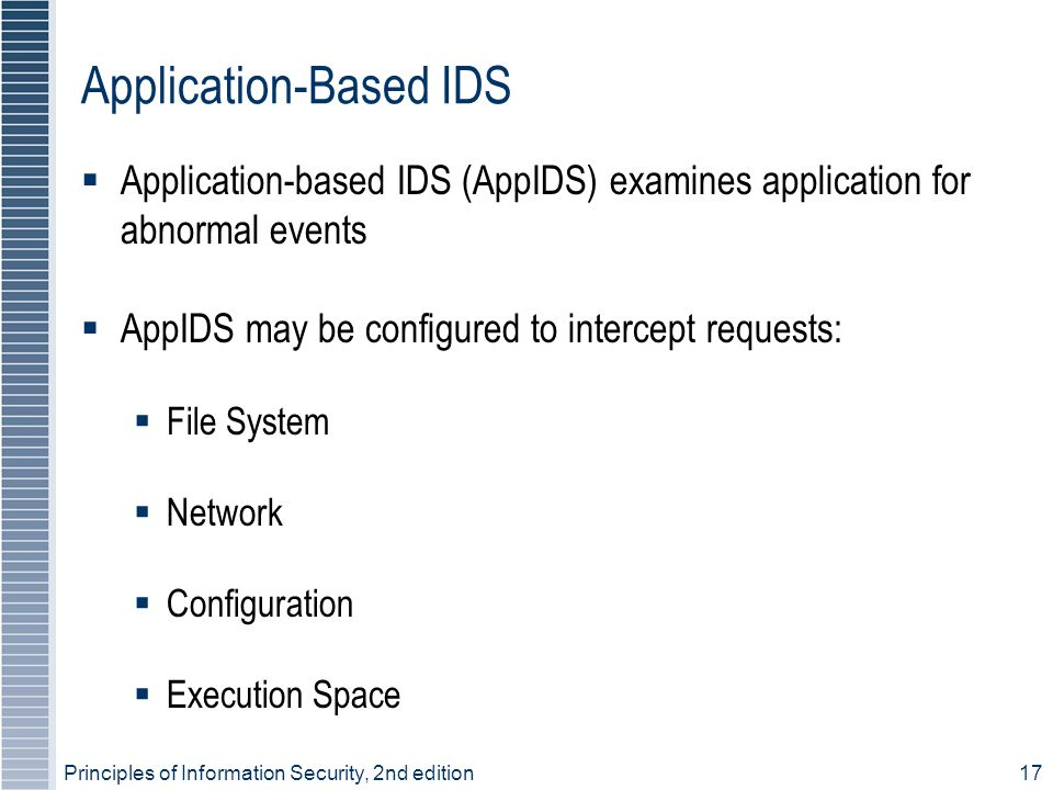 Principles of Information Security, 2nd edition17 Application-Based IDS  Application-based IDS (AppIDS) examines application for abnormal events  Ap
