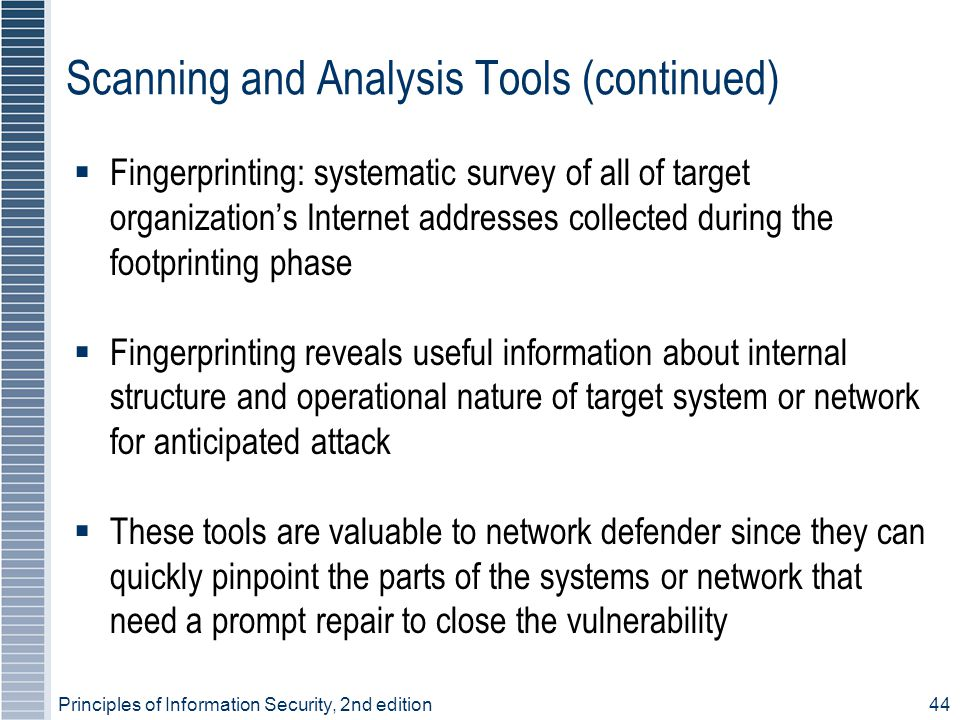 Principles of Information Security, 2nd edition44 Scanning and Analysis Tools (continued)  Fingerprinting: systematic survey of all of target organization's Internet addresses collected during the footprinting phase  Fingerprinting reveals useful information about internal structure and operational nature of target system or network for anticipated attack  These tools are valuable to network defender since they can quickly pinpoint the parts of the systems or network that need a prompt repair to close the vulnerability