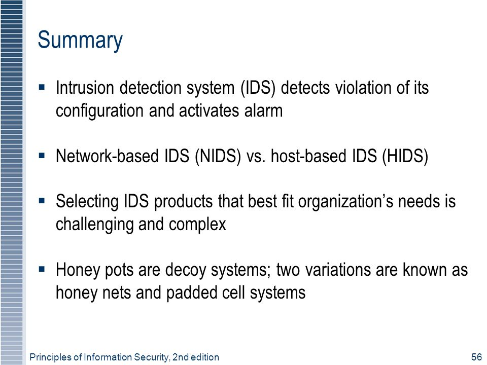 Principles of Information Security, 2nd edition56 Summary  Intrusion detection system (IDS) detects violation of its configuration and activates alarm  Network-based IDS (NIDS) vs.