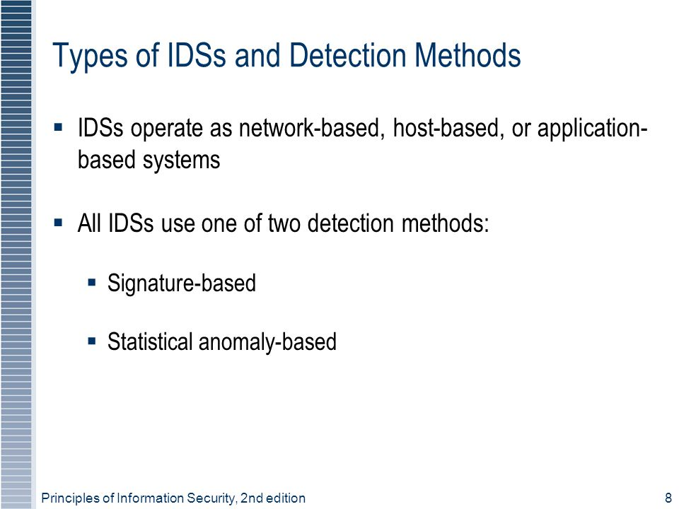 Principles of Information Security, 2nd edition8 Types of IDSs and Detection Methods  IDSs operate as network-based, host-based, or application- base
