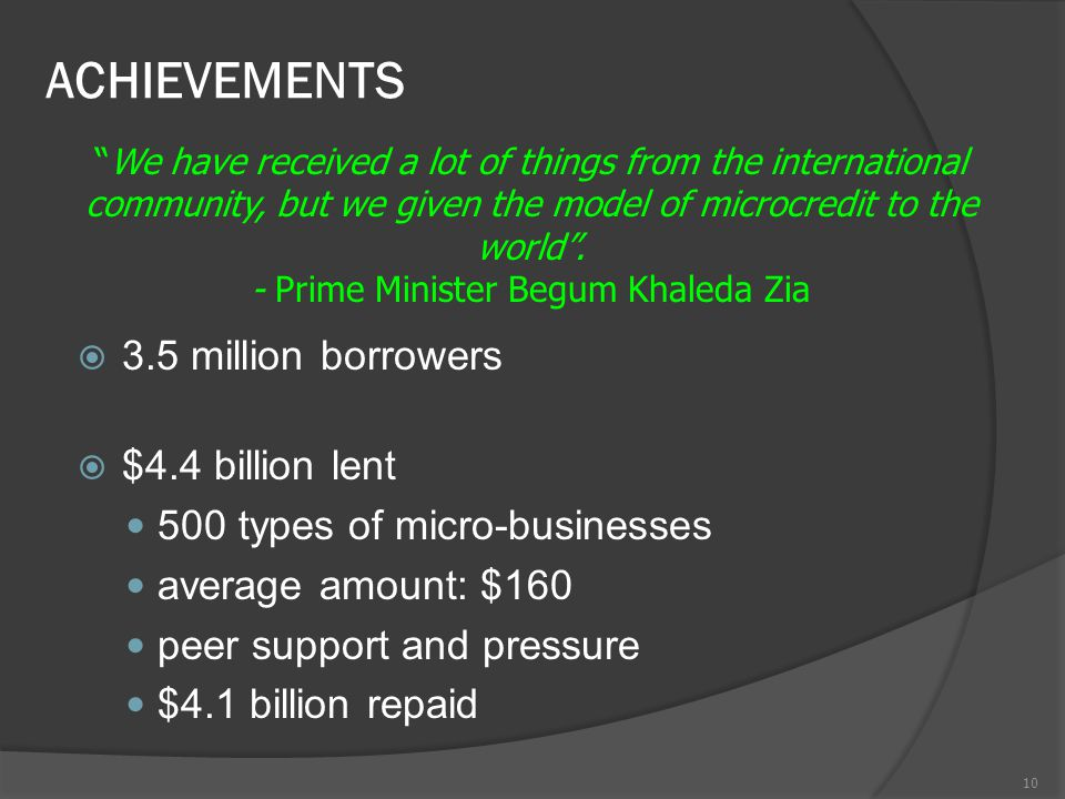 ACHIEVEMENTS  3.5 million borrowers  $4.4 billion lent 500 types of micro-businesses average amount: $160 peer support and pressure $4.1 billion repaid 10 We have received a lot of things from the international community, but we given the model of microcredit to the world .