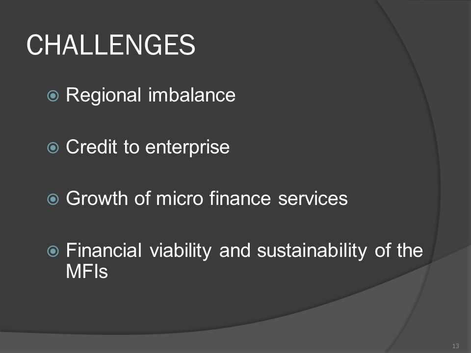 CHALLENGES  Regional imbalance  Credit to enterprise  Growth of micro finance services  Financial viability and sustainability of the MFIs 13