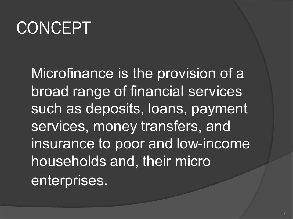 CONCEPT Microfinance is the provision of a broad range of financial services such as deposits, loans, payment services, money transfers, and insurance to poor and low-income households and, their micro enterprises.