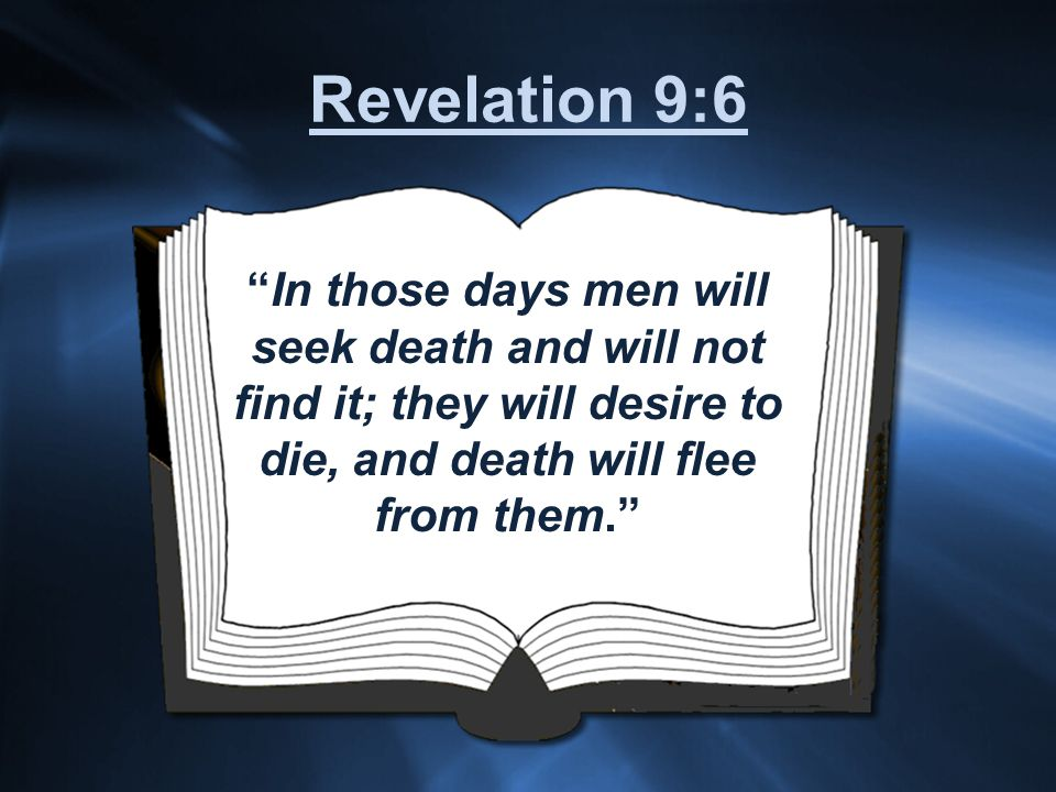 In those days men will seek death and will not find it; they will desire to die, and death will flee from them. Revelation 9:6