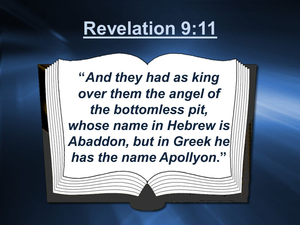 And they had as king over them the angel of the bottomless pit, whose name in Hebrew is Abaddon, but in Greek he has the name Apollyon. Revelation 9:11