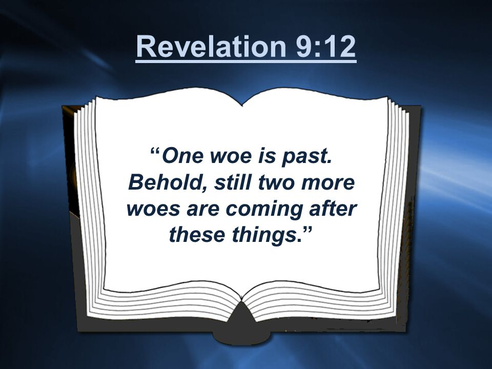 One woe is past. Behold, still two more woes are coming after these things. Revelation 9:12