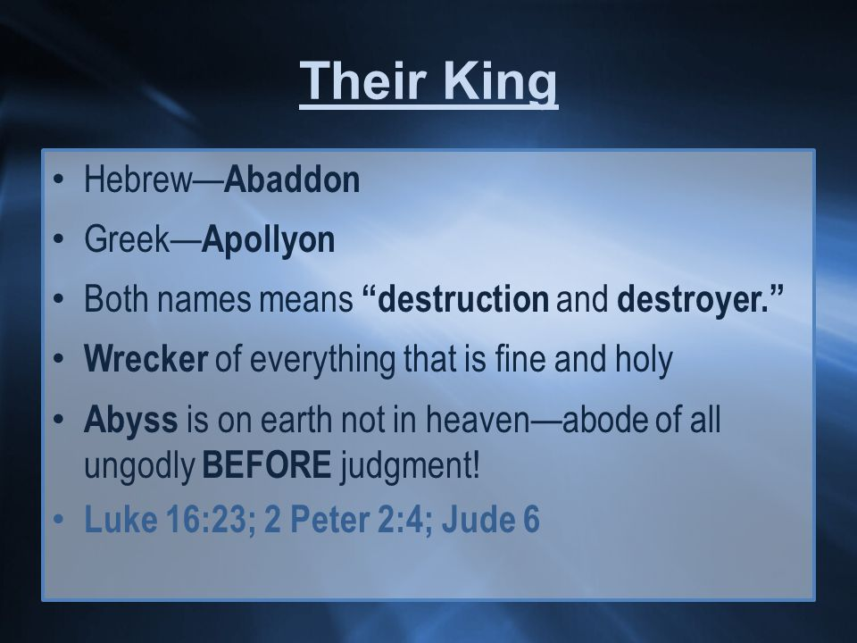 Their King Hebrew— Abaddon Greek— Apollyon Both names means destruction and destroyer. Wrecker of everything that is fine and holy Abyss is on earth not in heaven—abode of all ungodly BEFORE judgment.