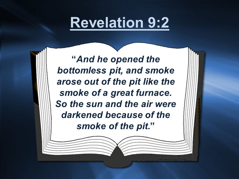 And he opened the bottomless pit, and smoke arose out of the pit like the smoke of a great furnace.