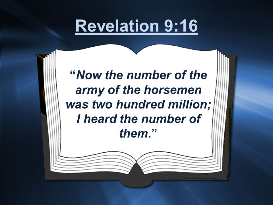 Now the number of the army of the horsemen was two hundred million; I heard the number of them. Revelation 9:16