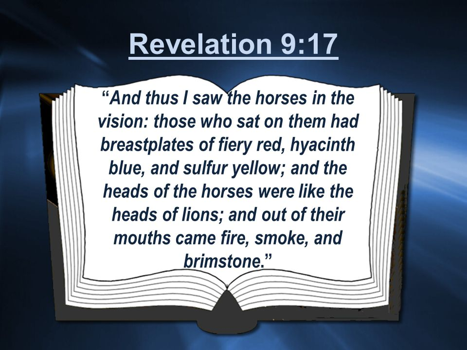 And thus I saw the horses in the vision: those who sat on them had breastplates of fiery red, hyacinth blue, and sulfur yellow; and the heads of the horses were like the heads of lions; and out of their mouths came fire, smoke, and brimstone. Revelation 9:17
