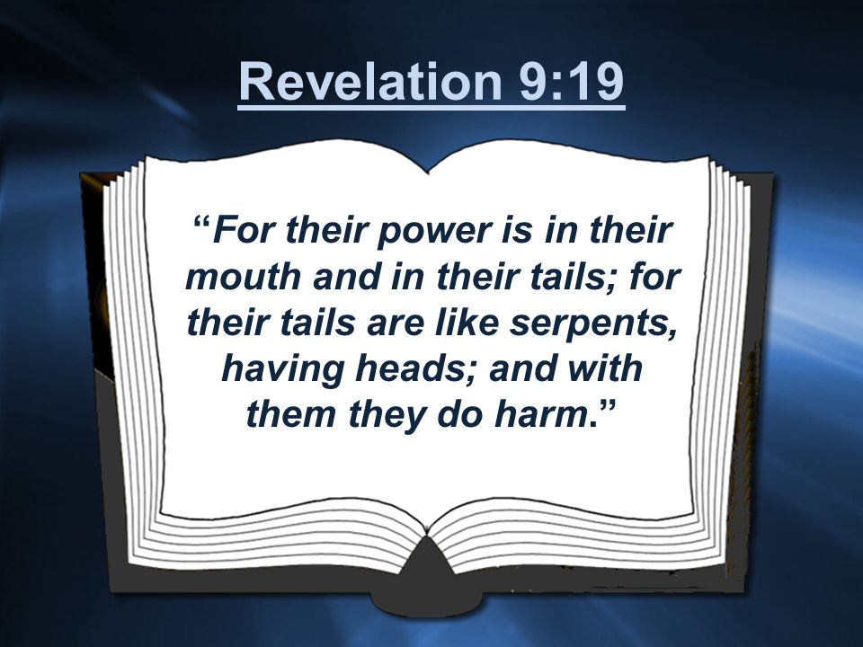 For their power is in their mouth and in their tails; for their tails are like serpents, having heads; and with them they do harm. Revelation 9:19