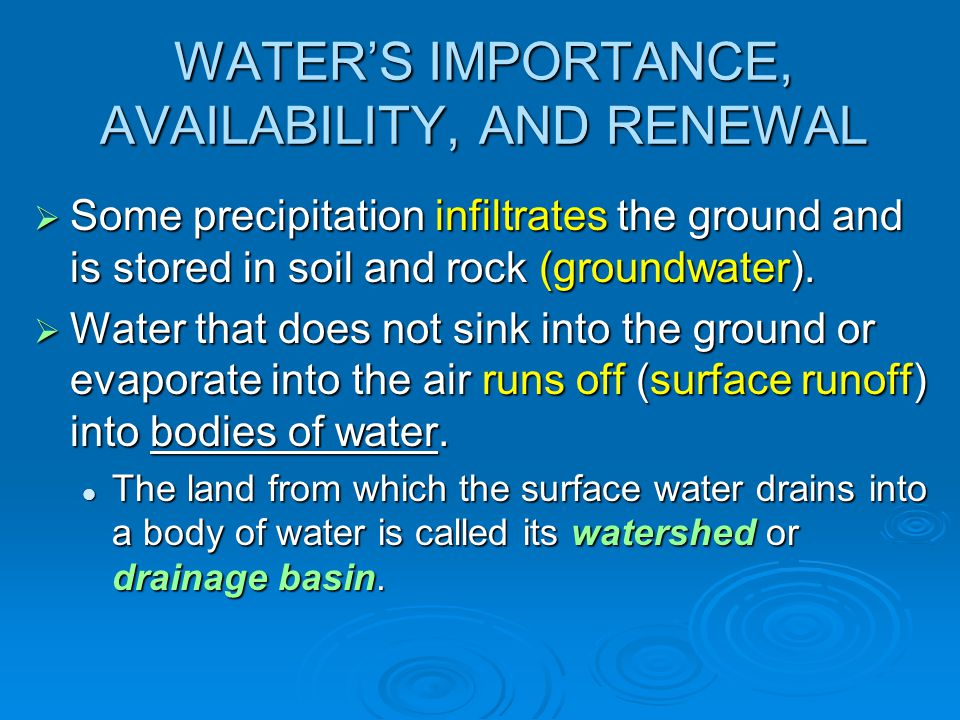 WATER'S IMPORTANCE, AVAILABILITY, AND RENEWAL  Some precipitation infiltrates the ground and is stored in soil and rock (groundwater).  Water that d