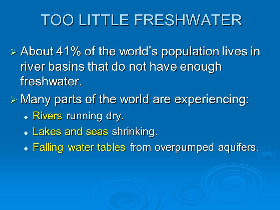 TOO LITTLE FRESHWATER  About 41% of the world's population lives in river basins that do not have enough freshwater.  Many parts of the world are ex