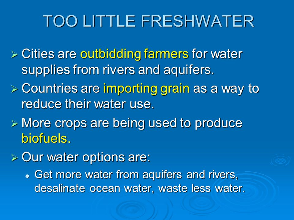 TOO LITTLE FRESHWATER  Cities are outbidding farmers for water supplies from rivers and aquifers.  Countries are importing grain as a way to reduce