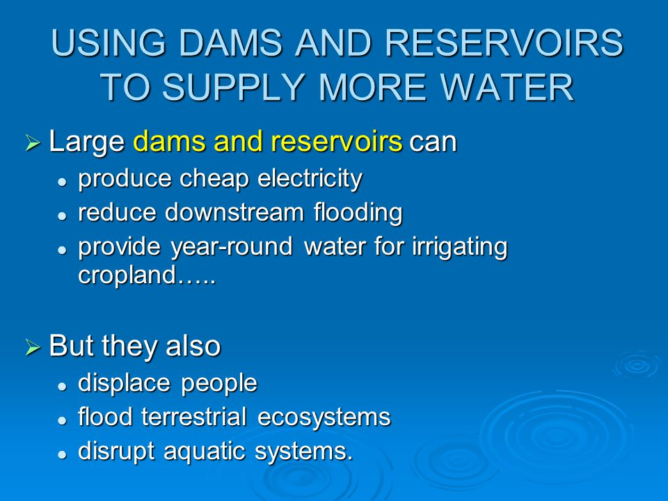 USING DAMS AND RESERVOIRS TO SUPPLY MORE WATER  Large dams and reservoirs can produce cheap electricity produce cheap electricity reduce downstream f