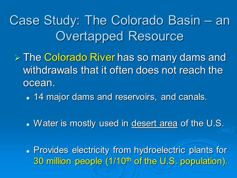 Case Study: The Colorado Basin – an Overtapped Resource  The Colorado River has so many dams and withdrawals that it often does not reach the ocean.