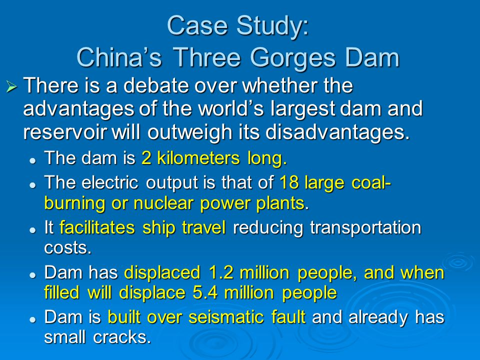 Case Study: China's Three Gorges Dam  There is a debate over whether the advantages of the world's largest dam and reservoir will outweigh its disadv