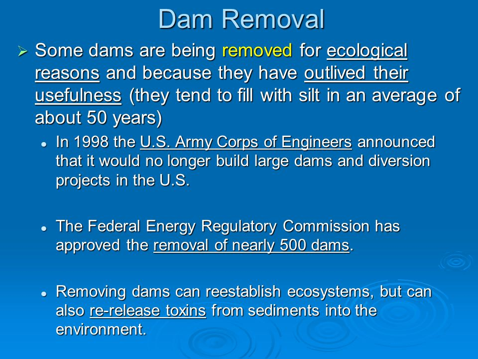 Dam Removal  Some dams are being removed for ecological reasons and because they have outlived their usefulness (they tend to fill with silt in an av