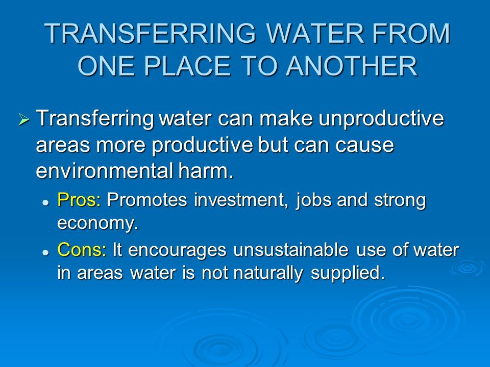 TRANSFERRING WATER FROM ONE PLACE TO ANOTHER  Transferring water can make unproductive areas more productive but can cause environmental harm. Pros: