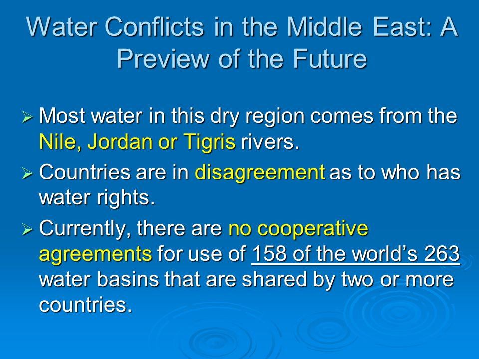 Water Conflicts in the Middle East: A Preview of the Future  Most water in this dry region comes from the Nile, Jordan or Tigris rivers.  Countries