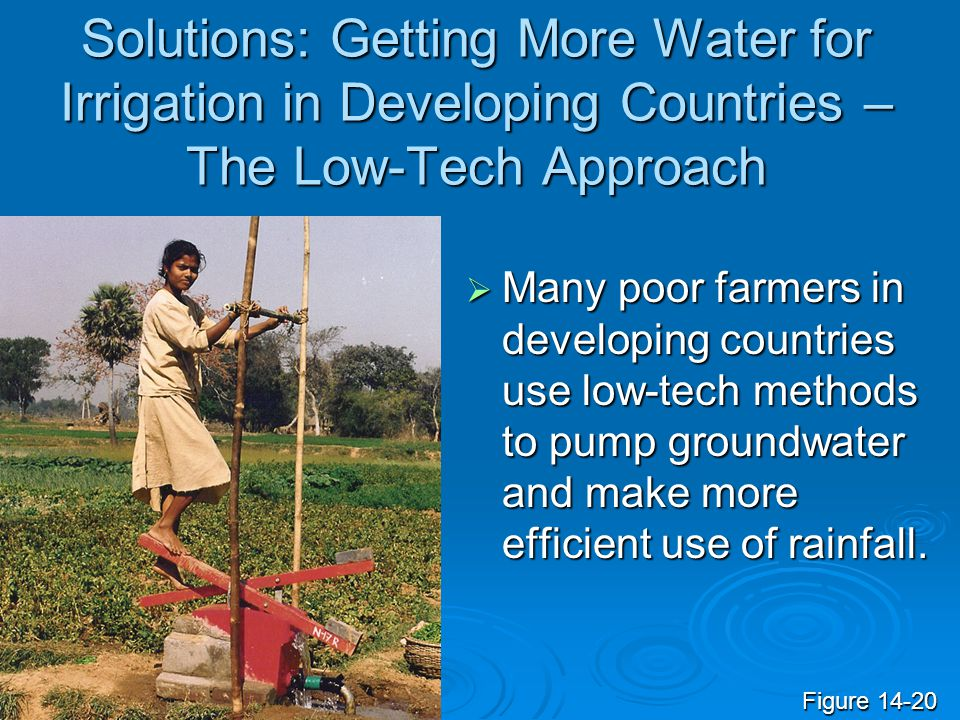 Solutions: Getting More Water for Irrigation in Developing Countries – The Low-Tech Approach  Many poor farmers in developing countries use low-tech