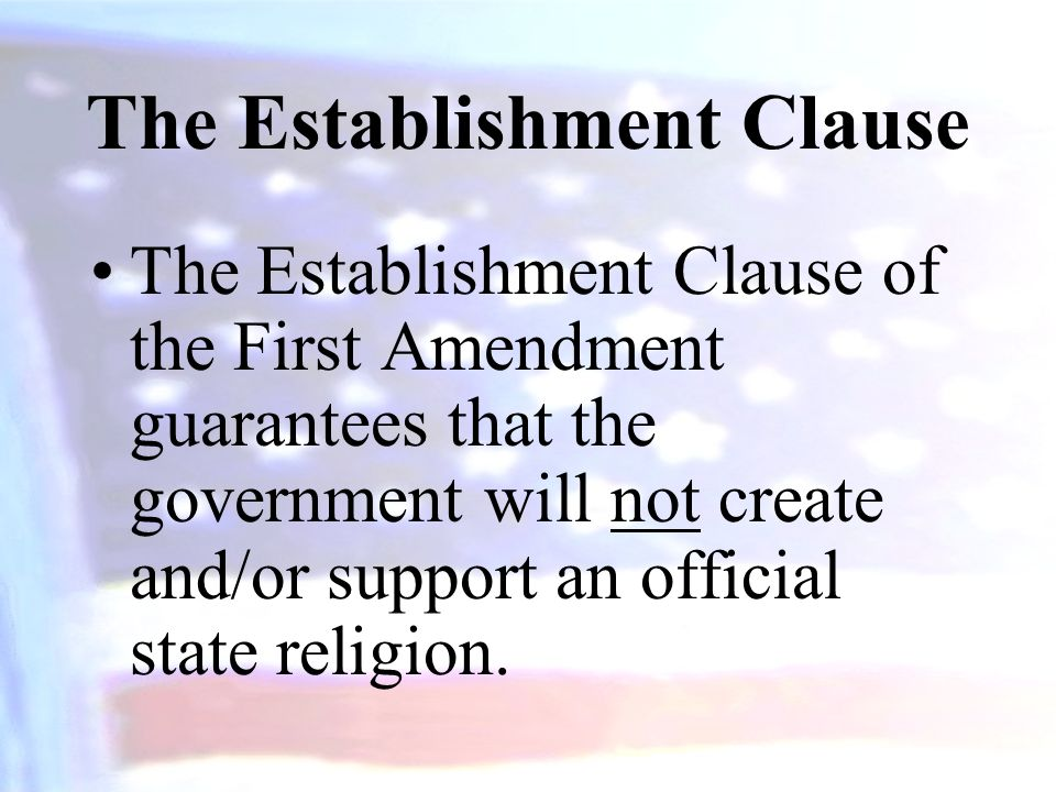 The Establishment Clause The Establishment Clause of the First Amendment guarantees that the government will not create and/or support an official state religion.