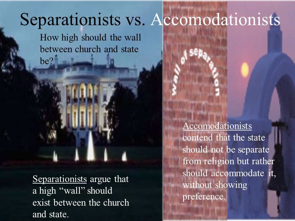 Separationists vs.Accomodationists How high should the wall between church and state be.