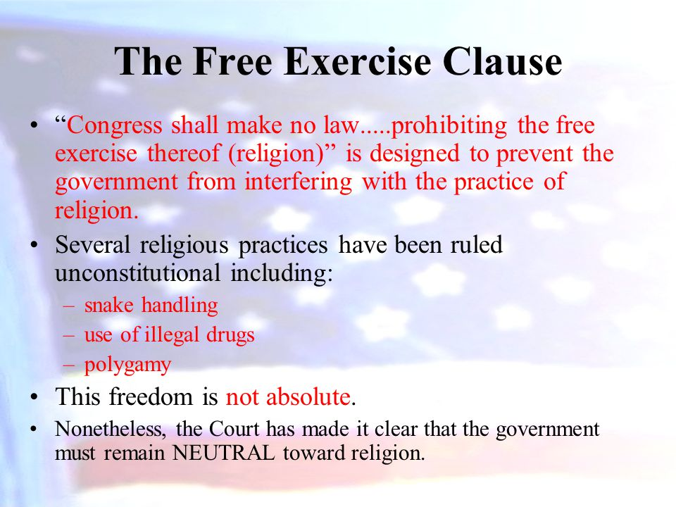 The Free Exercise Clause Congress shall make no law.....prohibiting the free exercise thereof (religion) is designed to prevent the government from interfering with the practice of religion.