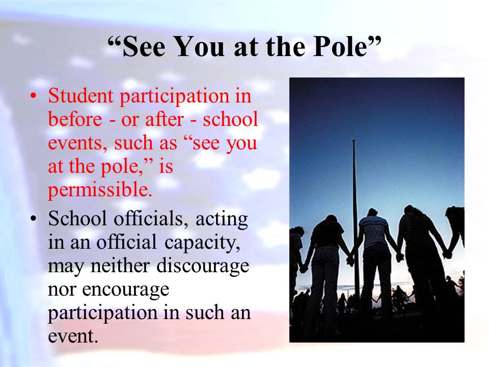 See You at the Pole Student participation in before - or after - school events, such as see you at the pole, is permissible.