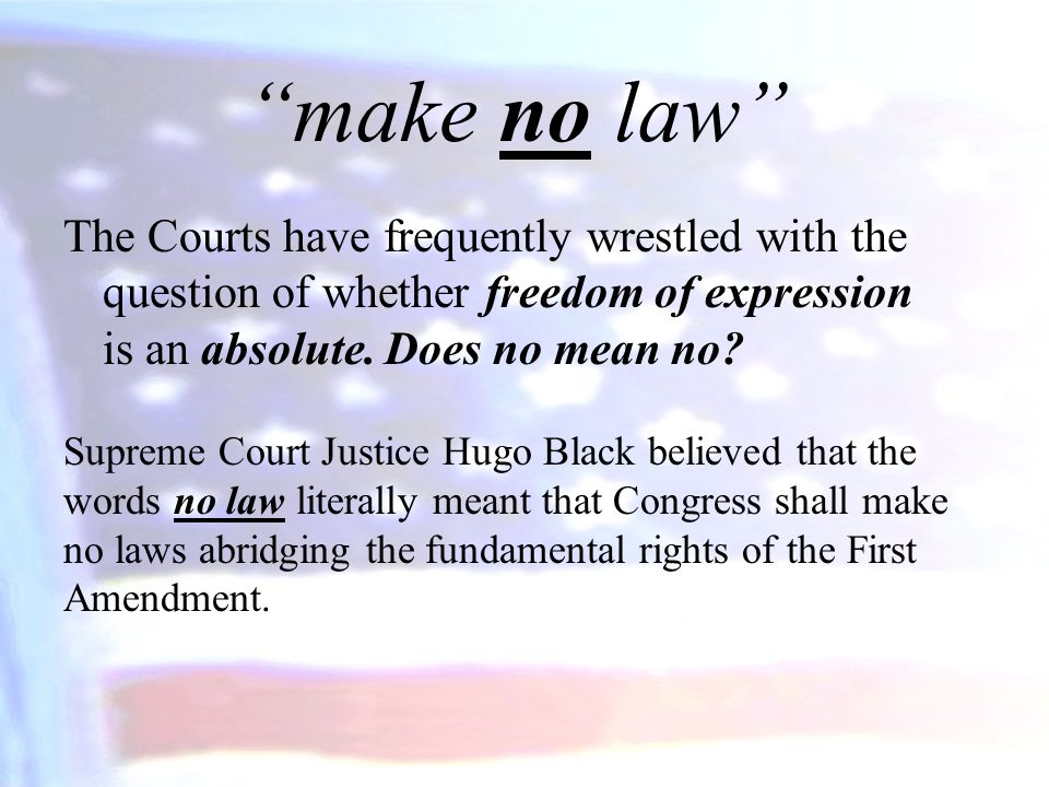 make no law The Courts have frequently wrestled with the question of whether freedom of expression is an absolute.