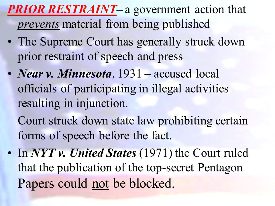 PRIOR RESTRAINT– a government action that prevents material from being published The Supreme Court has generally struck down prior restraint of speech and press Near v.