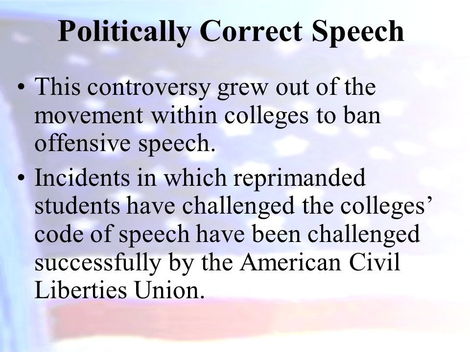 Politically Correct Speech This controversy grew out of the movement within colleges to ban offensive speech.
