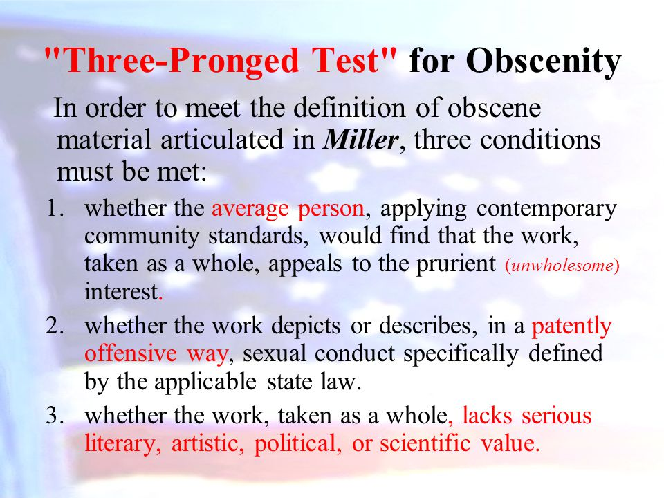 Three-Pronged Test for Obscenity In order to meet the definition of obscene material articulated in Miller, three conditions must be met: 1.whether the average person, applying contemporary community standards, would find that the work, taken as a whole, appeals to the prurient (unwholesome) interest.