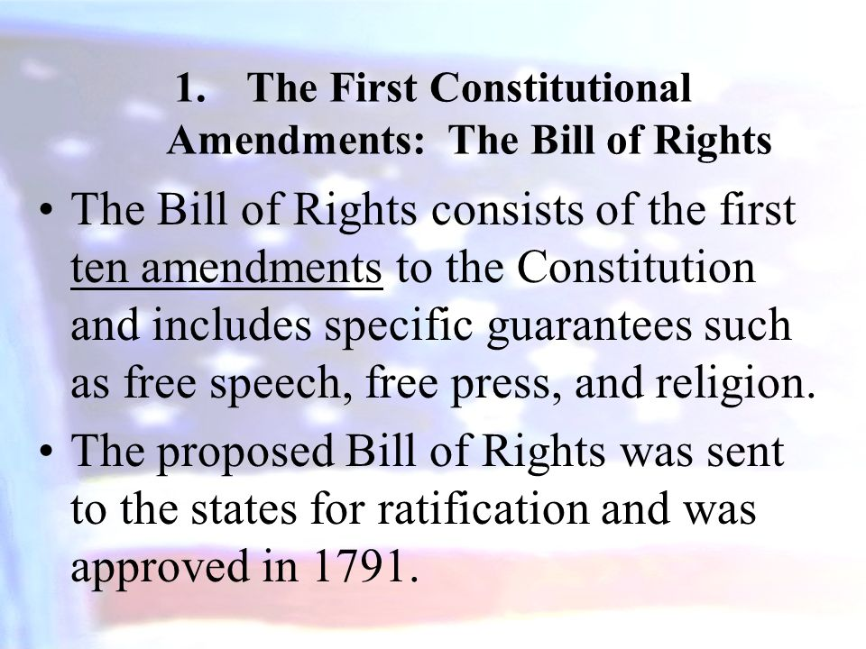 1.The First Constitutional Amendments: The Bill of Rights The Bill of Rights consists of the first ten amendments to the Constitution and includes specific guarantees such as free speech, free press, and religion.