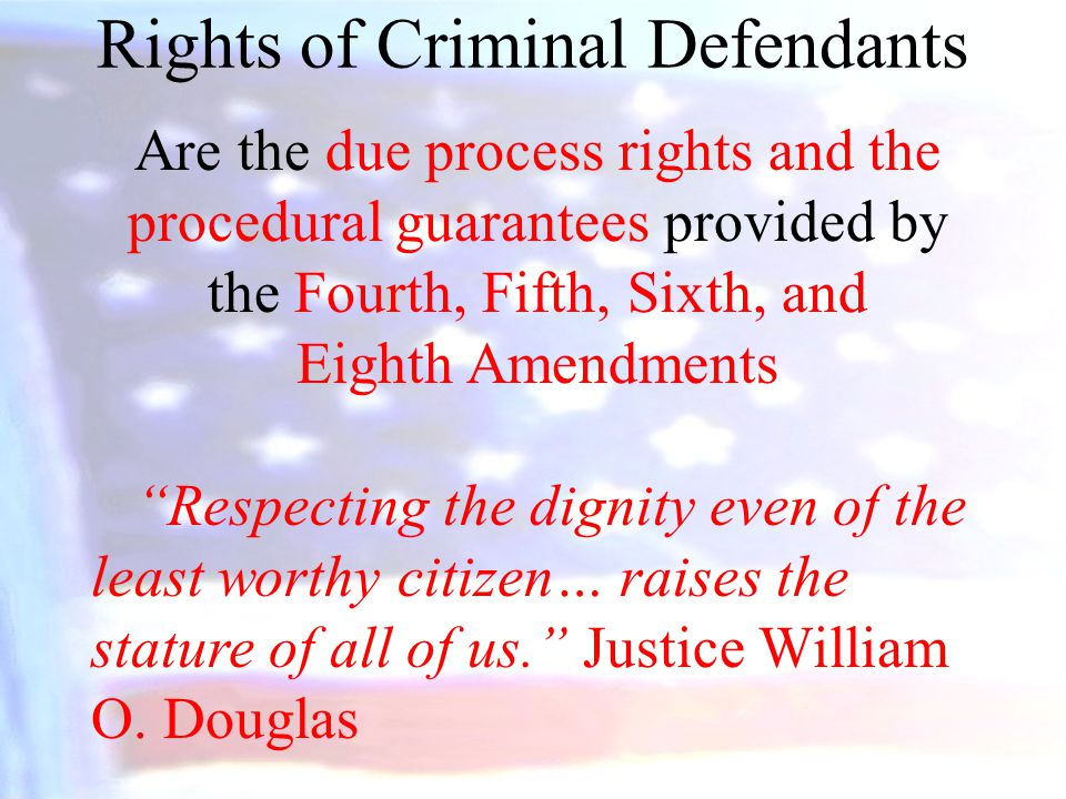 Rights of Criminal Defendants Are the due process rights and the procedural guarantees provided by the Fourth, Fifth, Sixth, and Eighth Amendments Respecting the dignity even of the least worthy citizen… raises the stature of all of us. Justice William O.