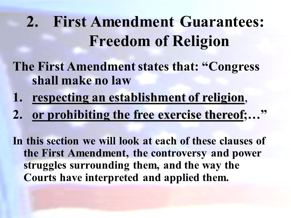 2.First Amendment Guarantees: Freedom of Religion In this section we will look at each of these clauses of the First Amendment, the controversy and power struggles surrounding them, and the way the Courts have interpreted and applied them.