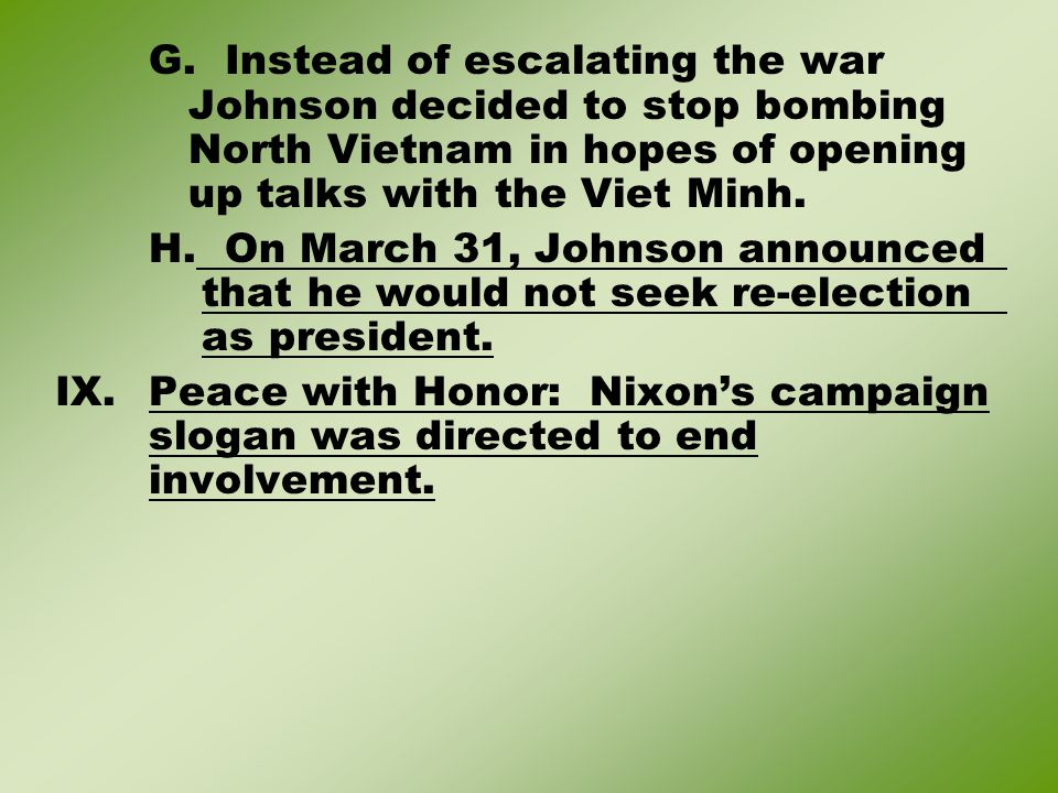 G. Instead of escalating the war Johnson decided to stop bombing North Vietnam in hopes of opening up talks with the Viet Minh. H. On March 31, Johnso
