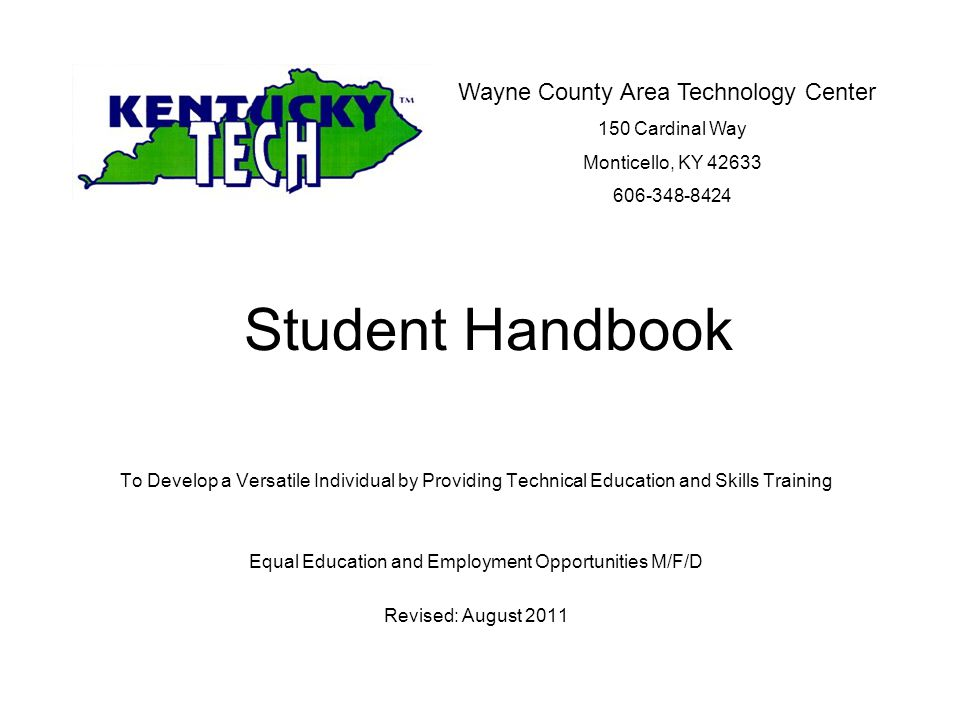 Student Handbook To Develop a Versatile Individual by Providing Technical Education and Skills Training Equal Education and Employment Opportunities M/F/D Revised: August 2011 Wayne County Area Technology Center 150 Cardinal Way Monticello, KY 42633 606-348-8424