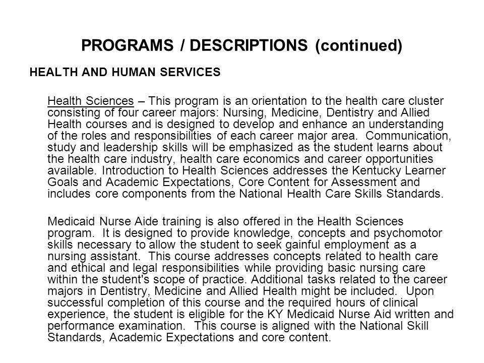 PROGRAMS / DESCRIPTIONS (continued) HEALTH AND HUMAN SERVICES Health Sciences – This program is an orientation to the health care cluster consisting of four career majors: Nursing, Medicine, Dentistry and Allied Health courses and is designed to develop and enhance an understanding of the roles and responsibilities of each career major area.